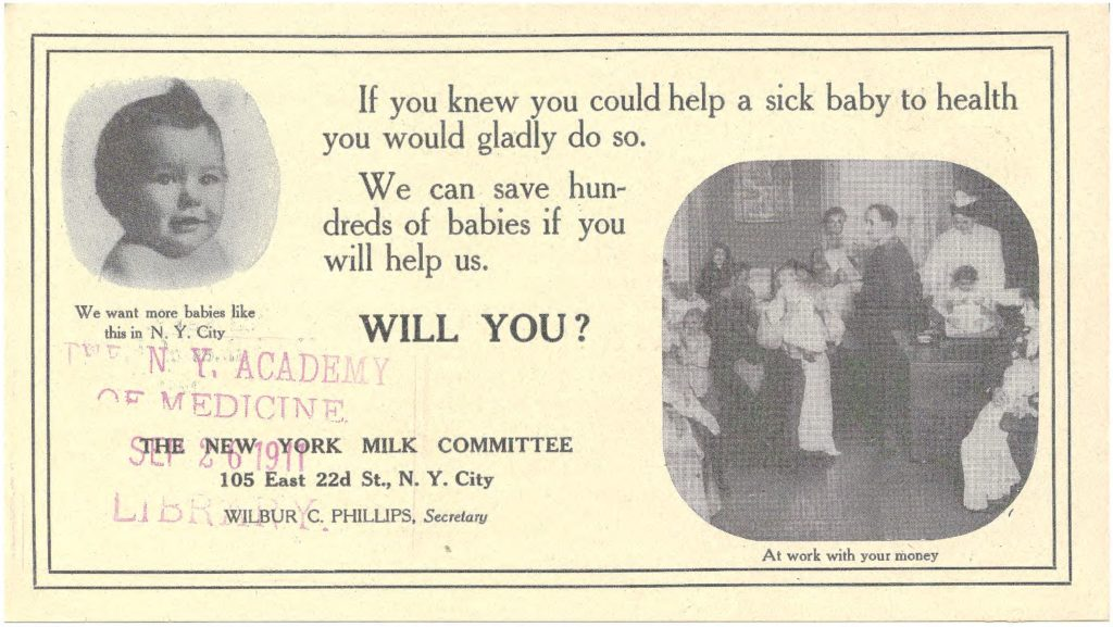 "An educational circular reads, ""If you knew you could help a sick baby you would gladly do so. We can save hundreds of babies if you will help us. Will you? Under a picture of a chubby baby, caption reads ""We want more babies like this in New York City."" The New York Millk Committee, 105 East 22nd Street, New York City, Wilbur C. Phillips, Secretary. Photo of a man in a suit and a woman in white nursing uniform weighing babies. Caption reads ""At work with your money."""