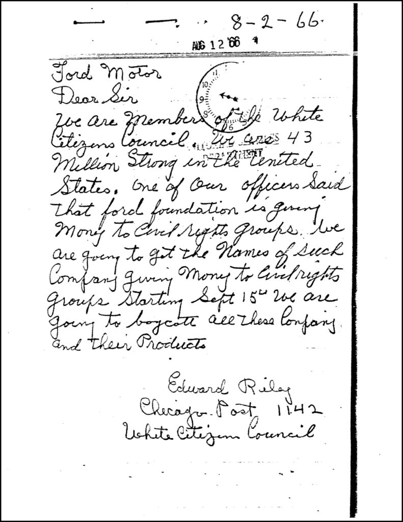 "Hand-written letter from August 12, 1966 reads, ""Dear Sir, We are members of the White Citizens Council. We are 43 million strong in the United States. One of our officers said that Ford Foundation is giving money to vicil rights roups. We are going to get the names of such company giving money to civil rights groups starting September 15th. We are going to boycott all these company and their products. Edward Riley"""
